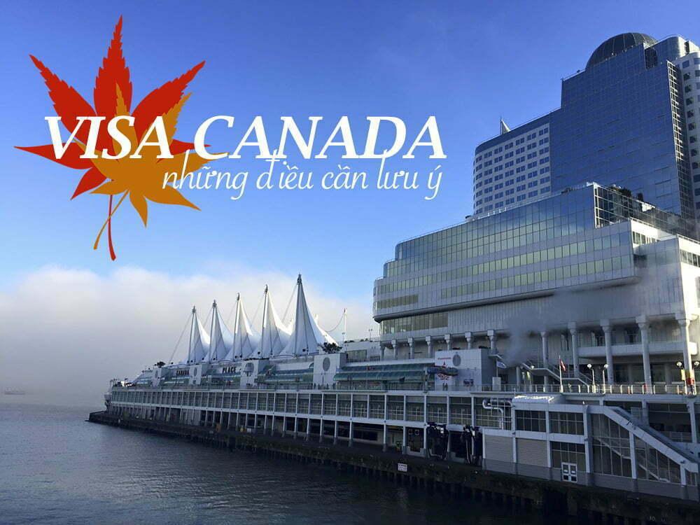 Xin Visa đi Canada và những điều cần lưu ý khi xin Visa Canada