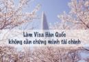 Làm visa Hàn Quốc không cần chứng minh tài chính như thế nào?